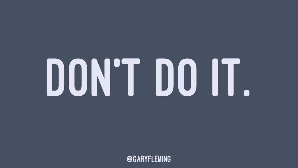 DON'T DO IT. @garyfleming