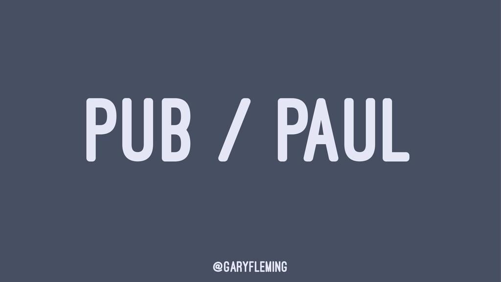 PUB / PAUL @garyfleming