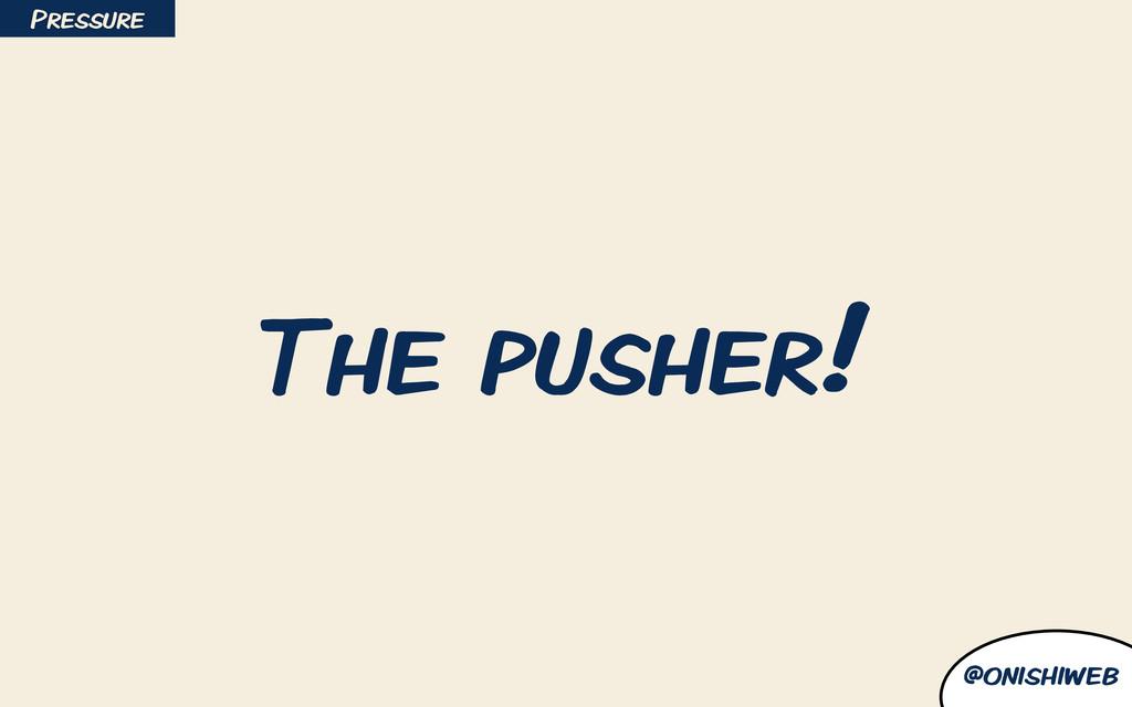 @onishiweb The pusher! Pressure