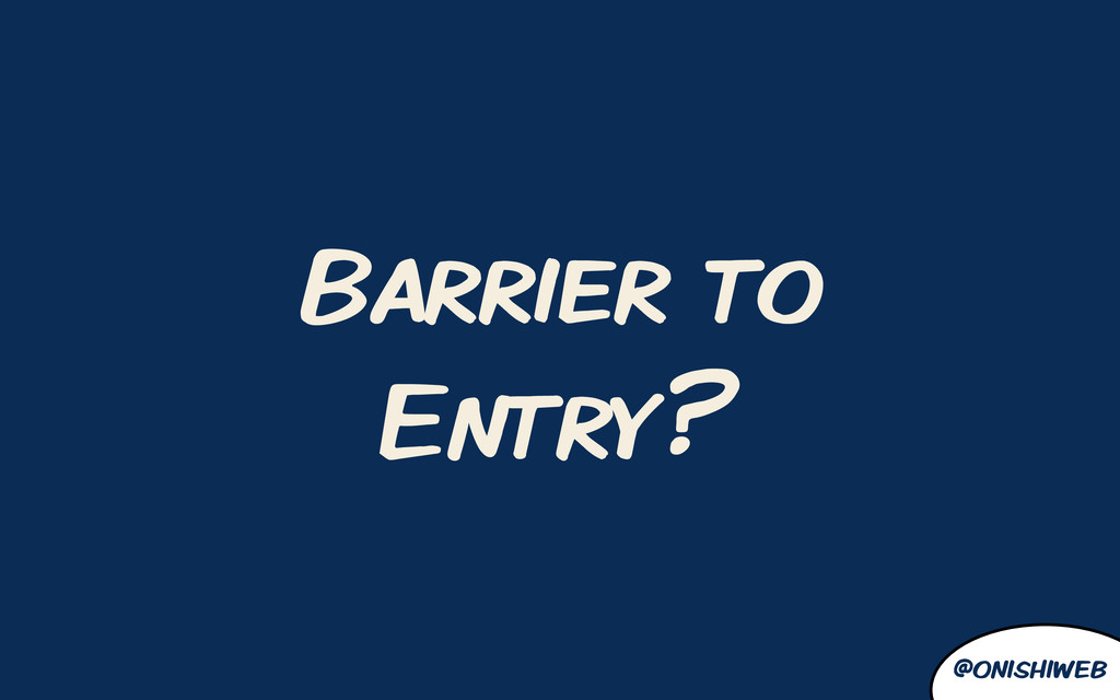@onishiweb Barrier to Entry?