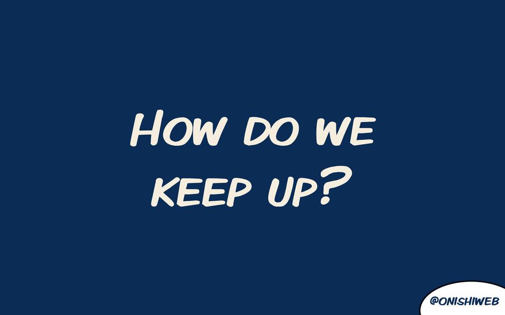 @onishiweb How do we keep up?