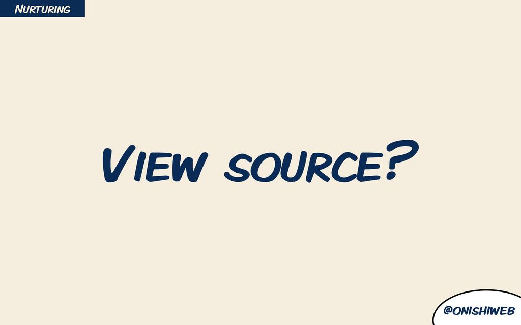 @onishiweb View source? Nurturing