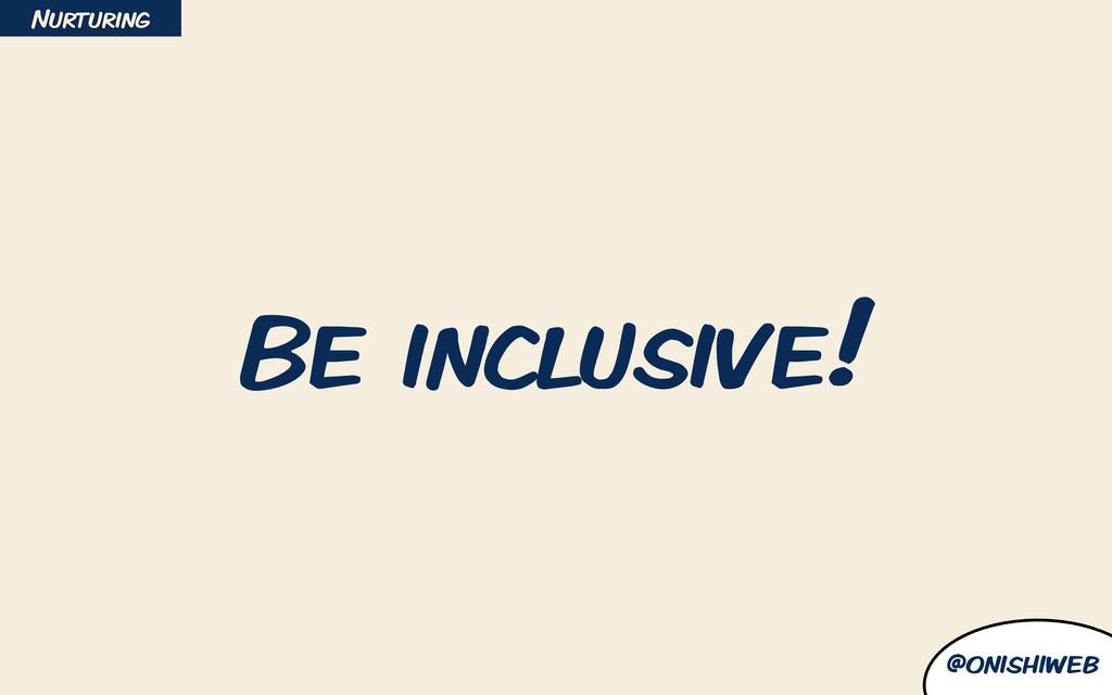 @onishiweb Be inclusive! Nurturing
