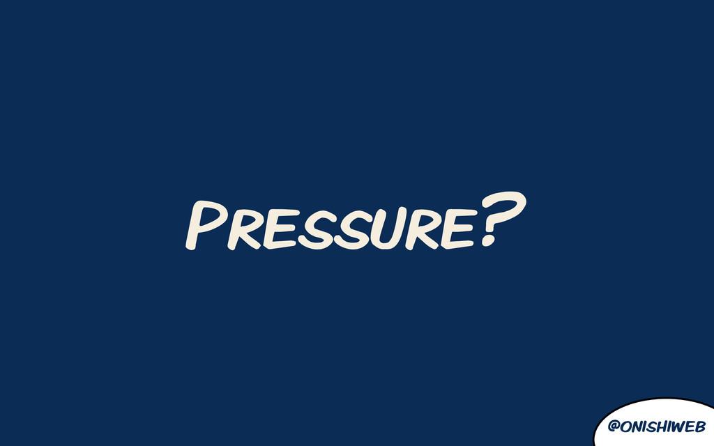@onishiweb Pressure?