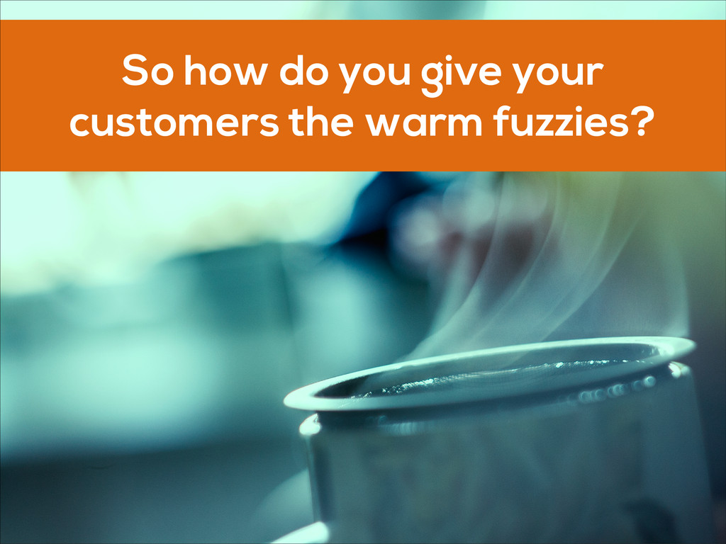 So how do you give your customers the warm fuzz...