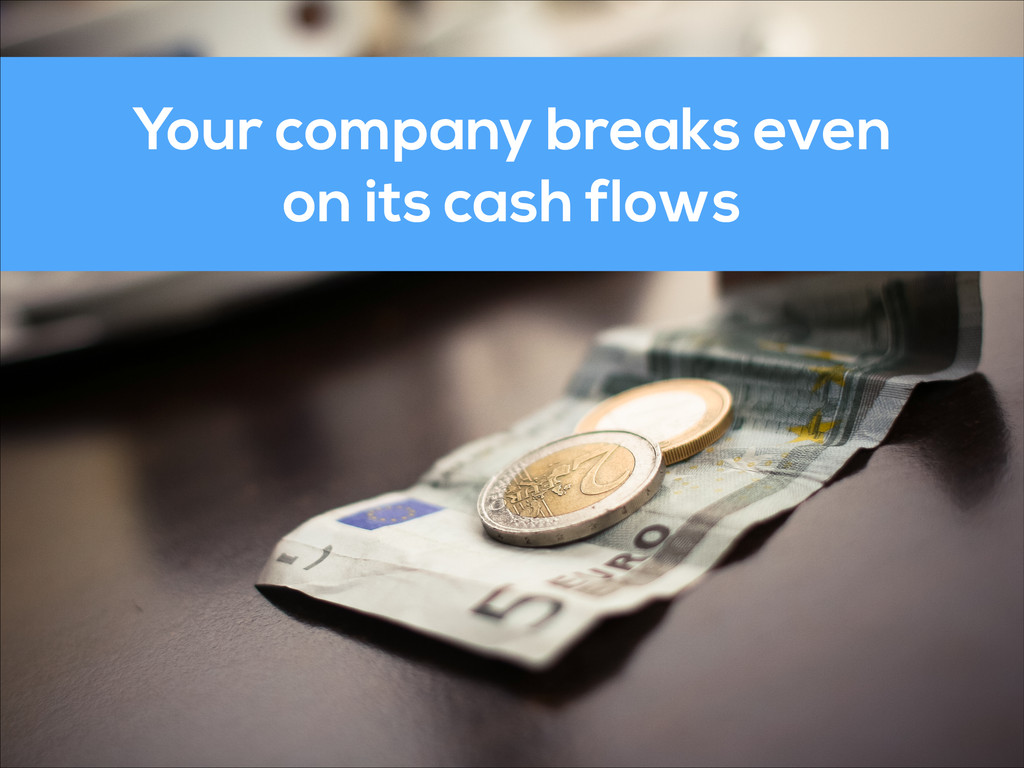 Your company breaks even on its cash flows