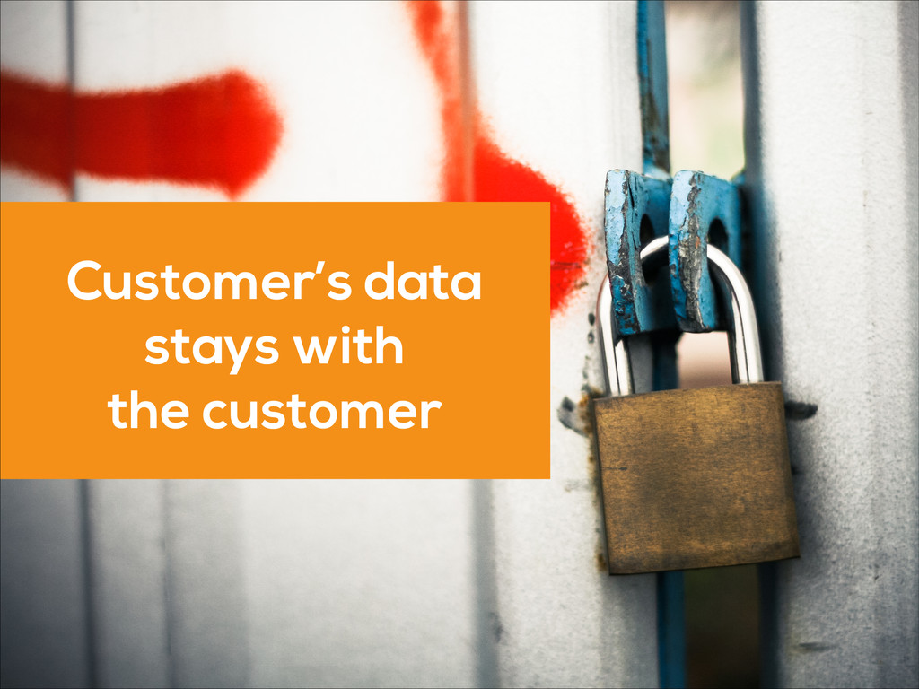 Customer's data stays with the customer