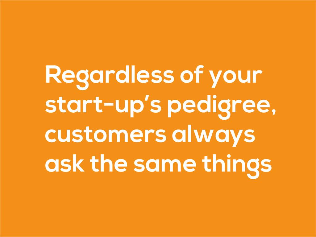 Regardless of your start-up's pedigree, custome...