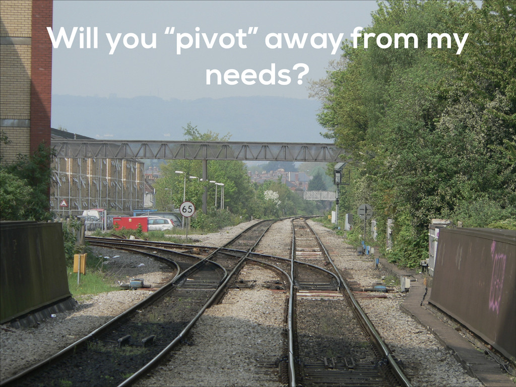 """Will you """"pivot"""" away from my needs?"""