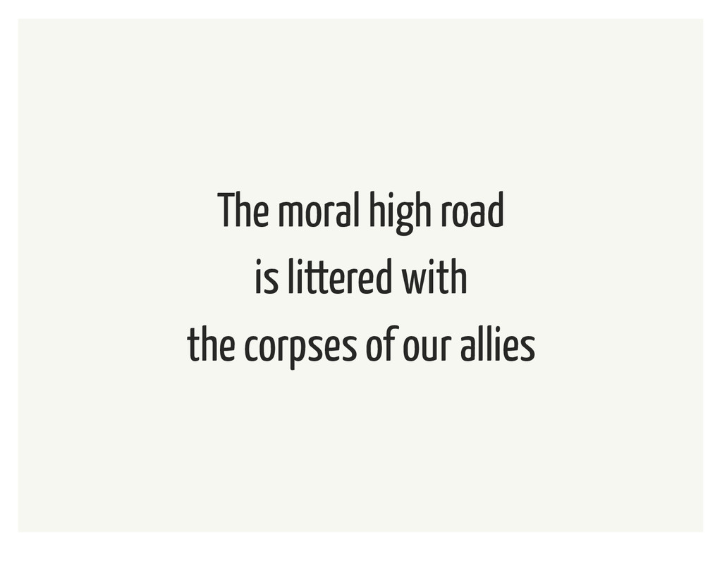 The moral high road is littered with the corpse...