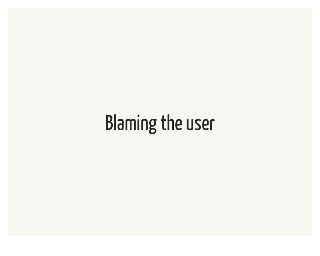 Blaming the user