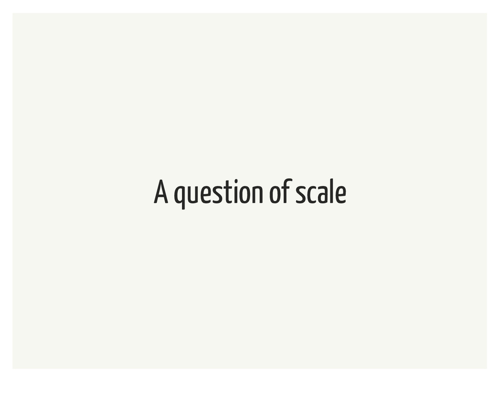 A question of scale