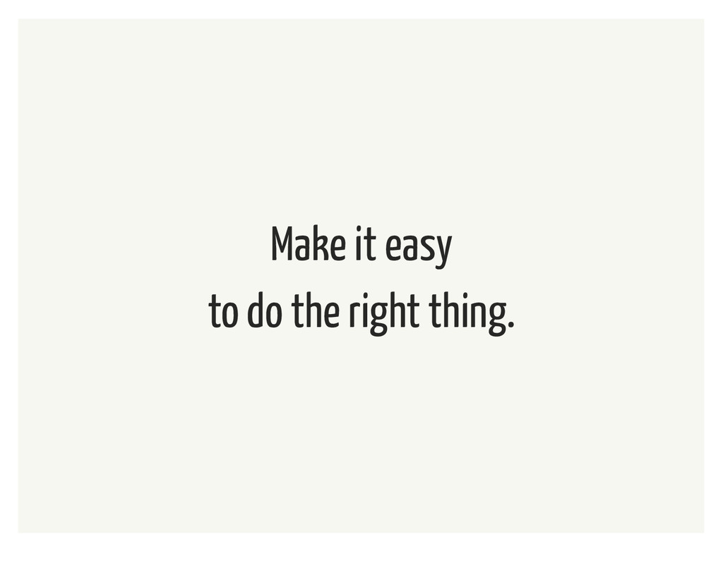 Make it easy to do the right thing.