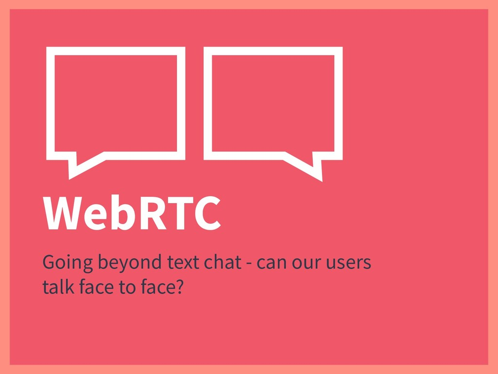WebRTC Going beyond text chat - can our users t...