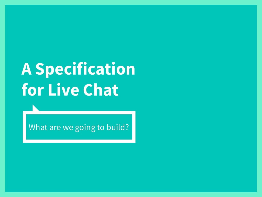 A Specification for Live Chat What are we going...