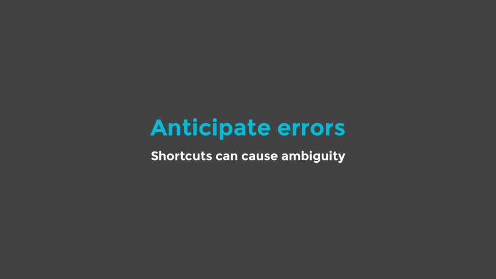 Anticipate errors Shortcuts can cause ambiguity