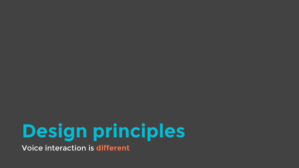 Design principles Voice interaction is different