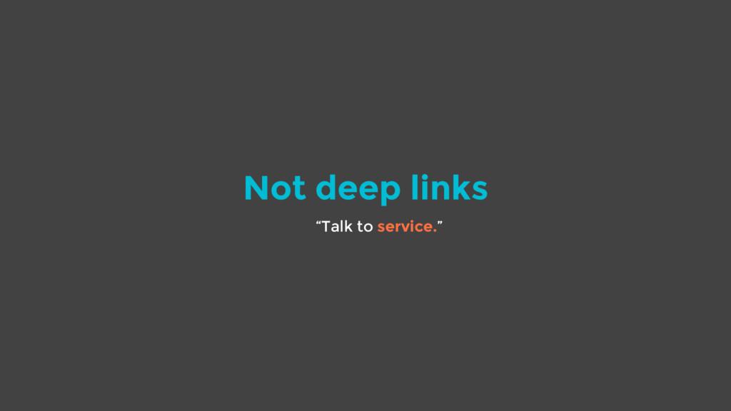 "Not deep links ""Talk to service."""