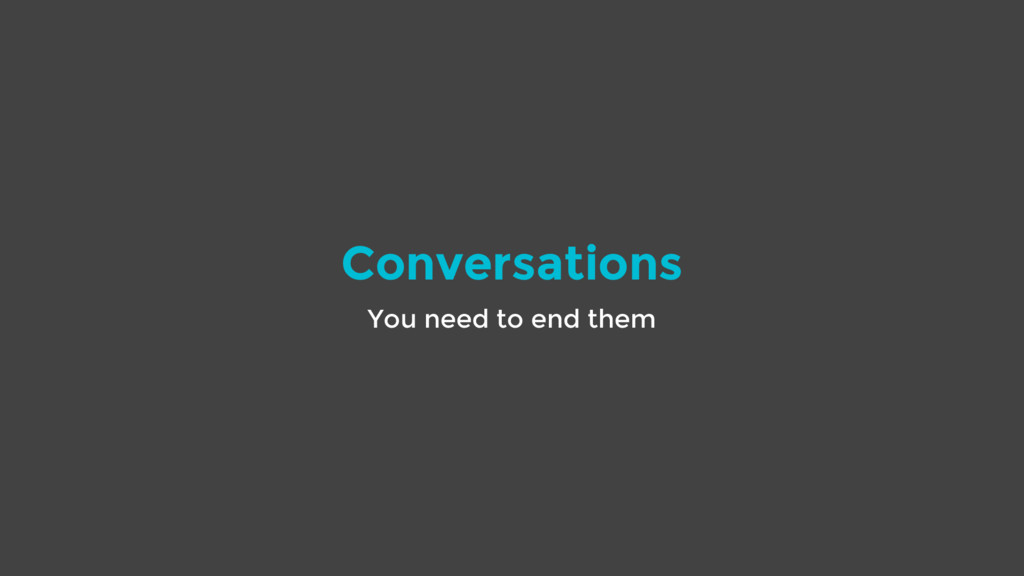 Conversations You need to end them