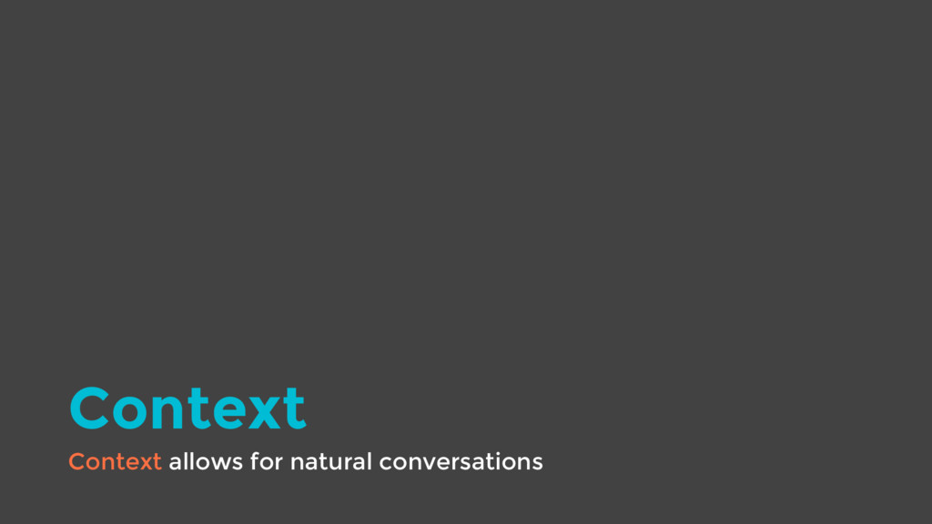 Context Context allows for natural conversations