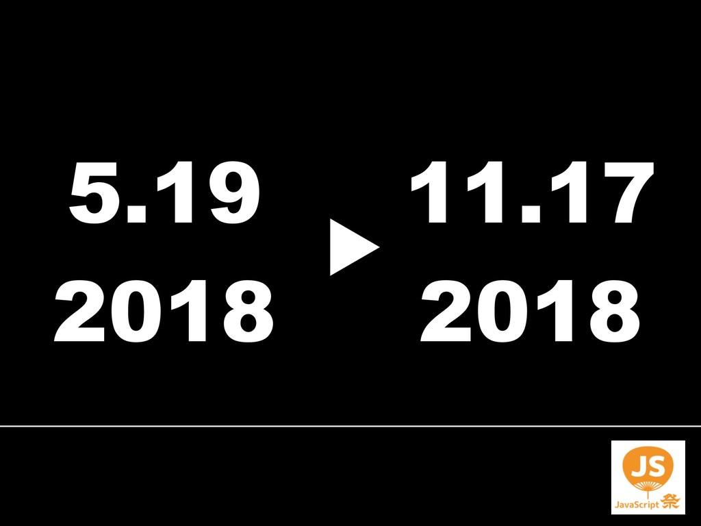 5.19 2018 11.17 2018 ▶︎