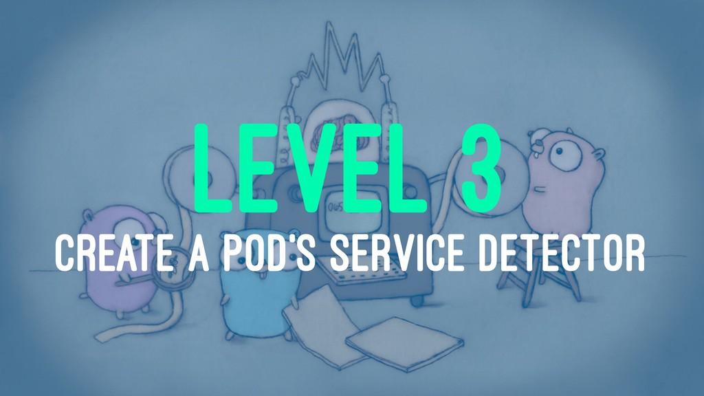 LEVEL 3 CREATE A POD'S SERVICE DETECTOR