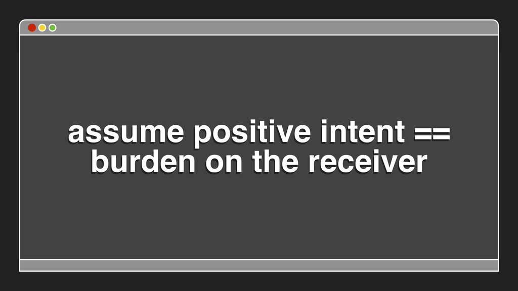 assume positive intent == burden on the receiver