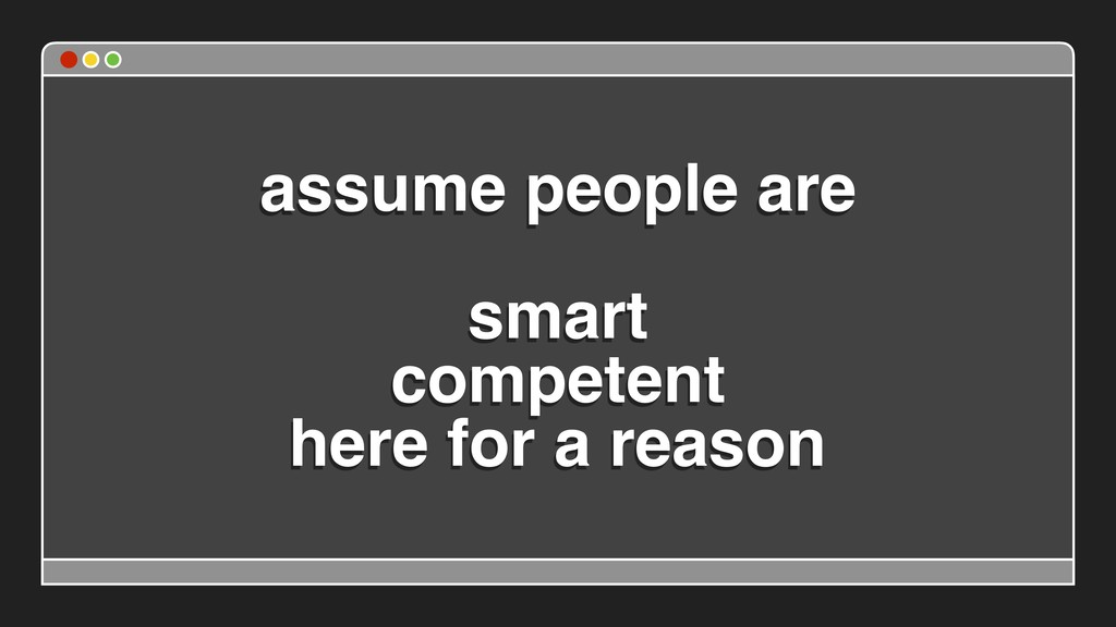 assume people are  smart competent here for a...