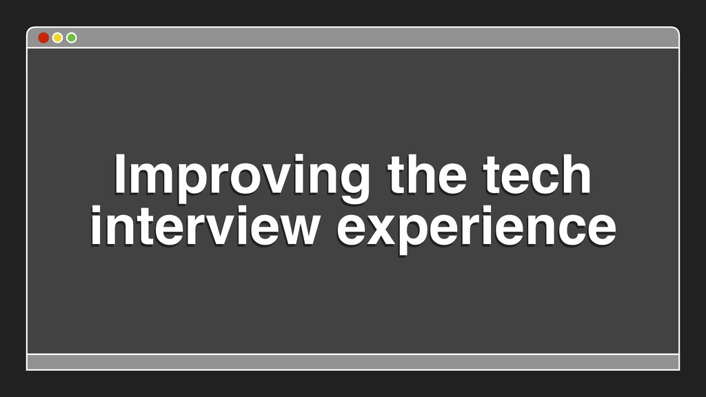 Improving the tech interview experience
