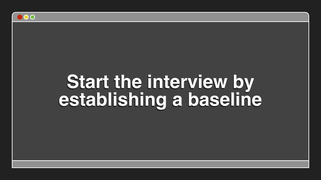 Start the interview by establishing a baseline
