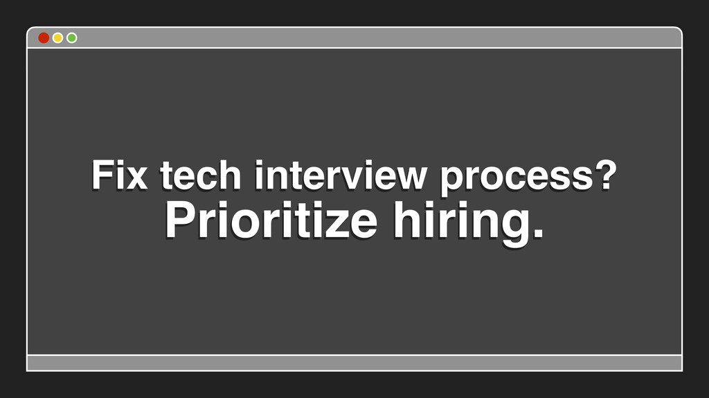 Fix tech interview process? Prioritize hiring.