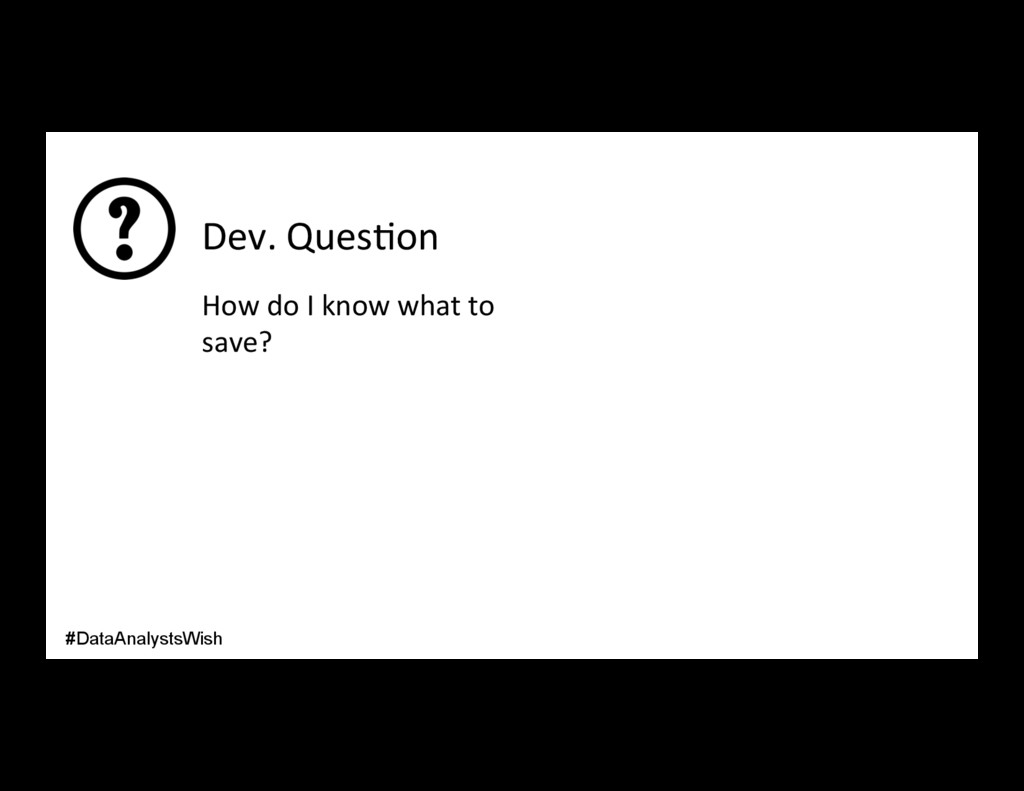 Dev. Ques/on How do I know what to save? #DataA...