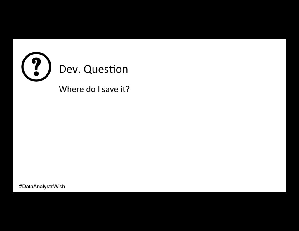 Dev. Ques/on Where do I save it? #DataAnalystsW...