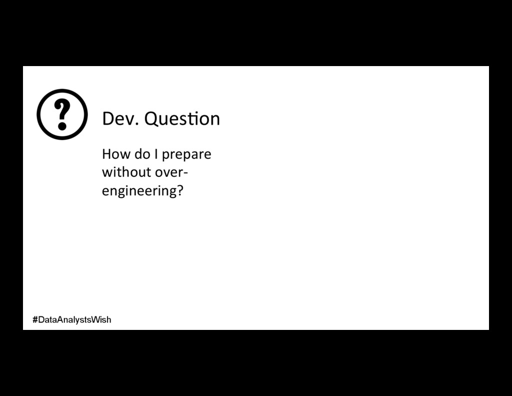 Dev. Ques/on How do I prepare without over- eng...