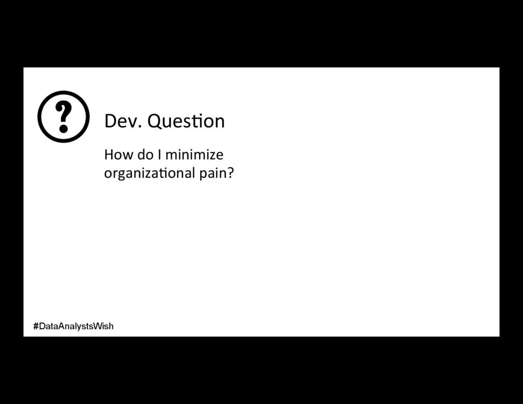 Dev. Ques/on How do I minimize organiza/onal pa...