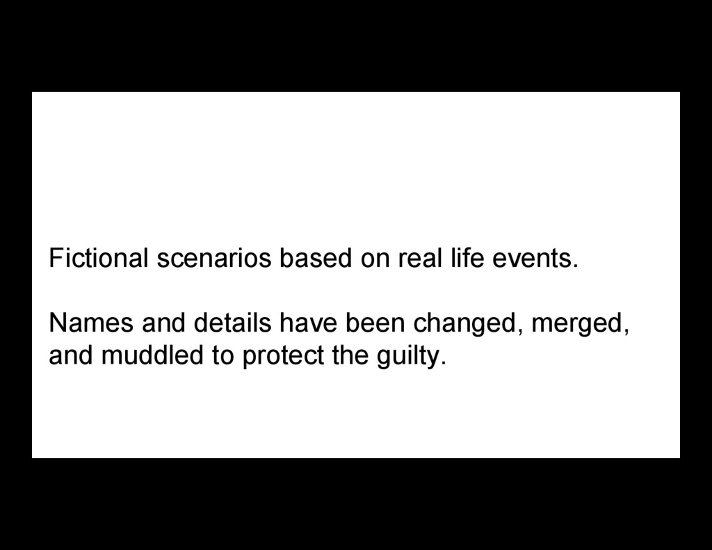 Fictional scenarios based on real life events. ...