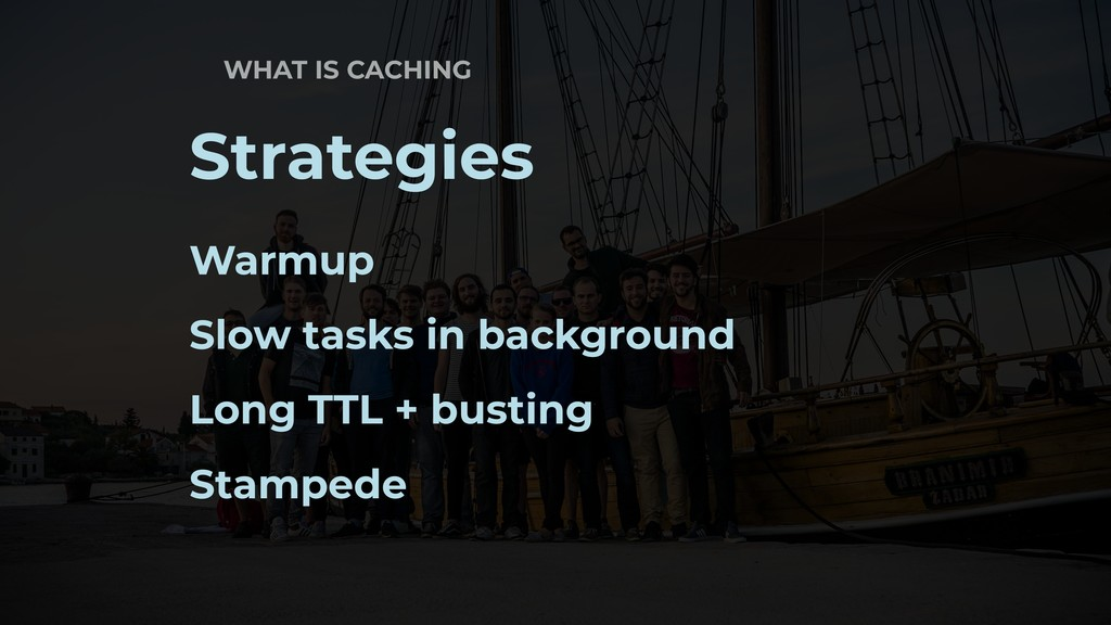 WHAT IS CACHING Strategies Warmup Slow tasks in...