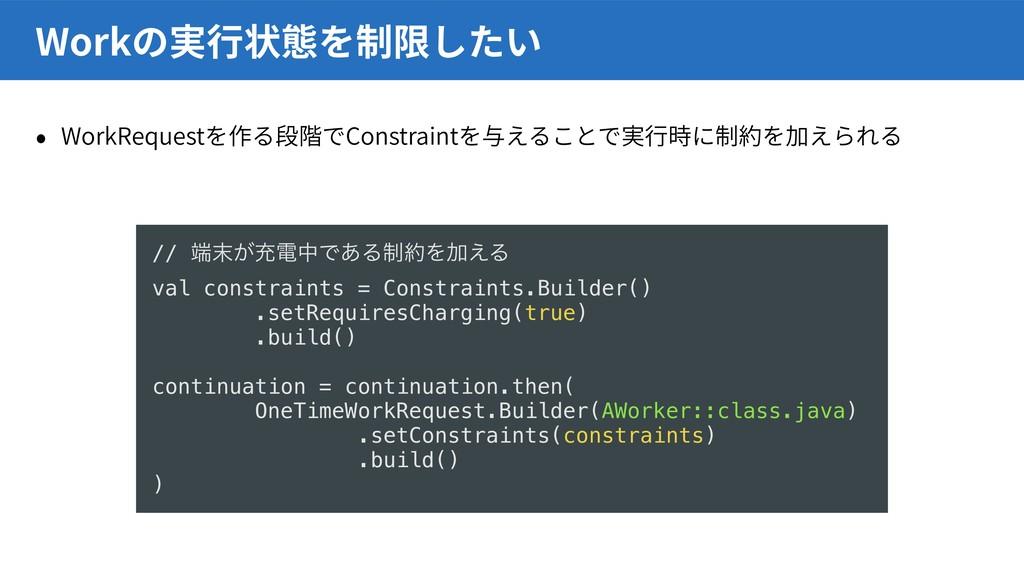 WorkRequest Constraint Work // ͕ॆిதͰ͋Δ੍ΛՃ͑Δ ...