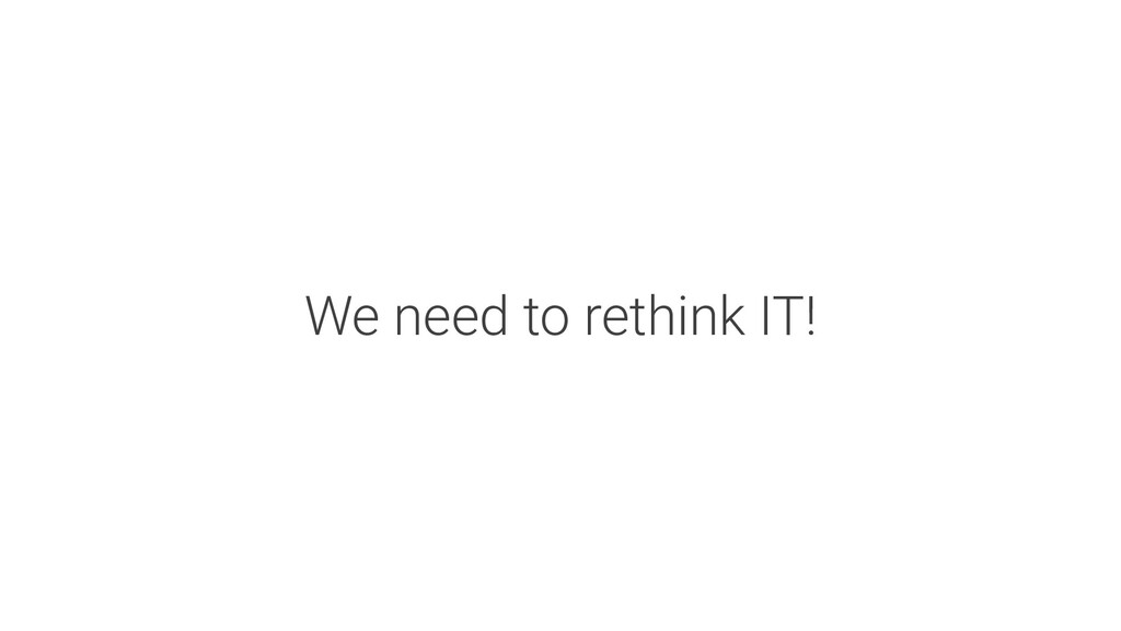 We need to rethink IT!