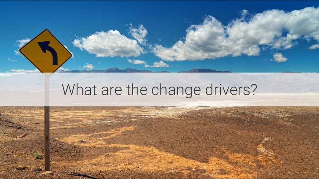 What are the change drivers?