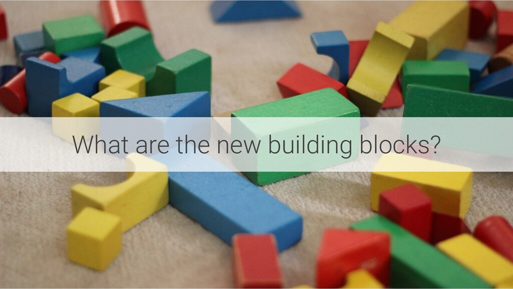 What are the new building blocks?