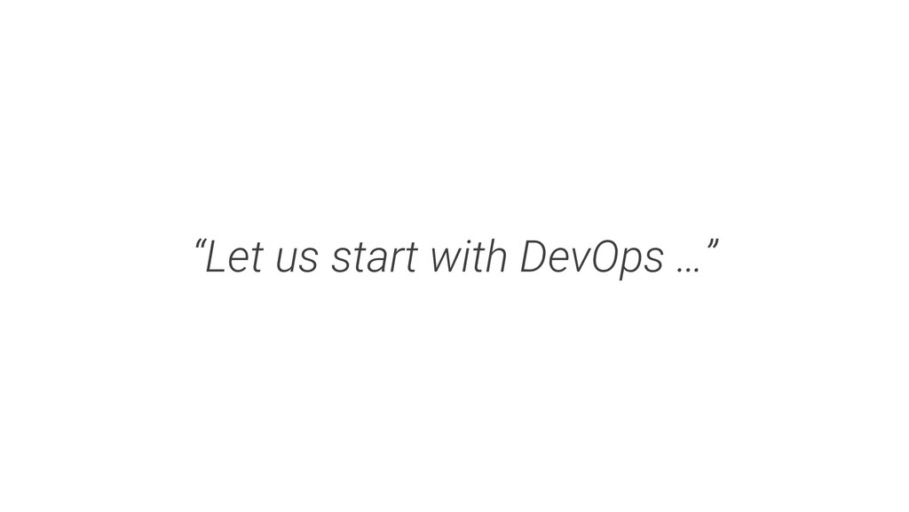 """""""Let us start with DevOps …"""""""