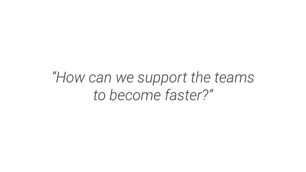 """""""How can we support the teams to become faster?"""""""