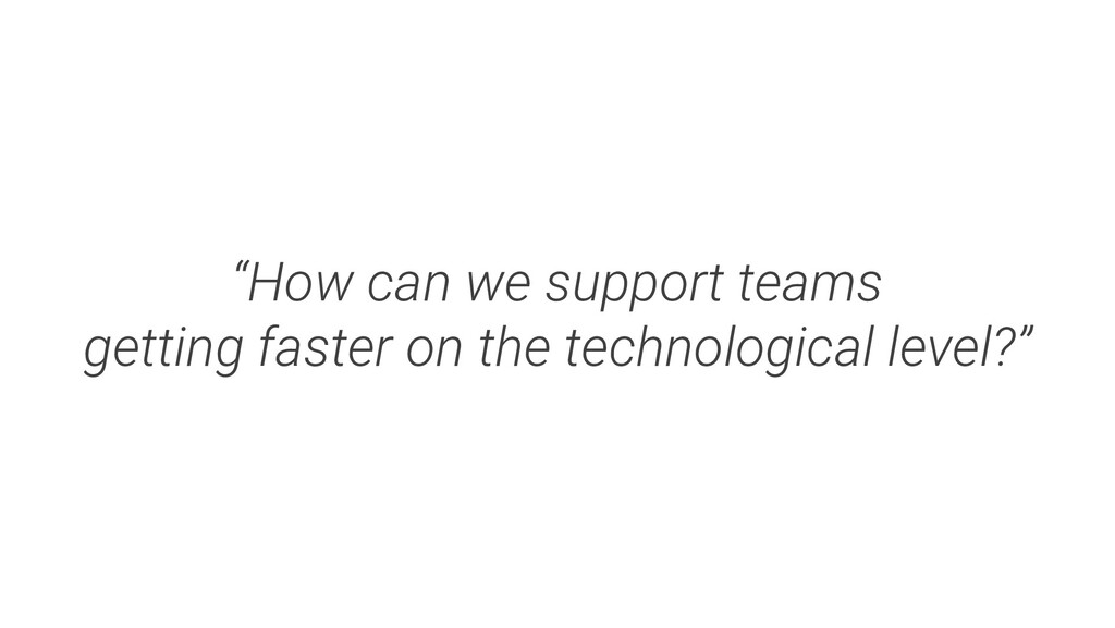 """""""How can we support teams getting faster on the..."""