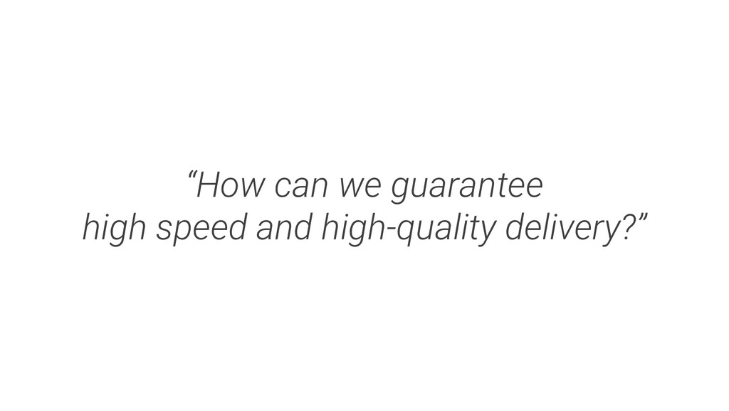 """""""How can we guarantee high speed and high-quali..."""