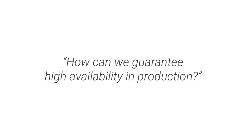 """""""How can we guarantee high availability in prod..."""