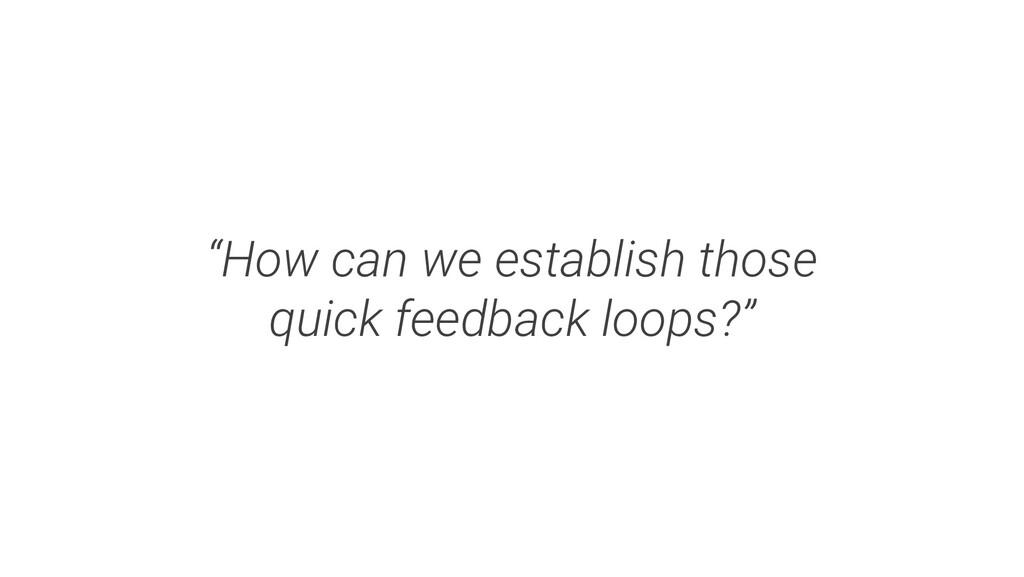 """How can we establish those quick feedback loop..."