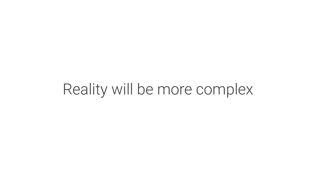 Reality will be more complex