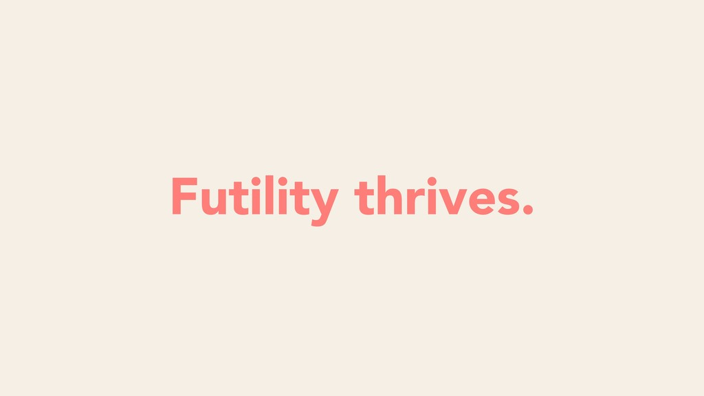 Futility thrives.