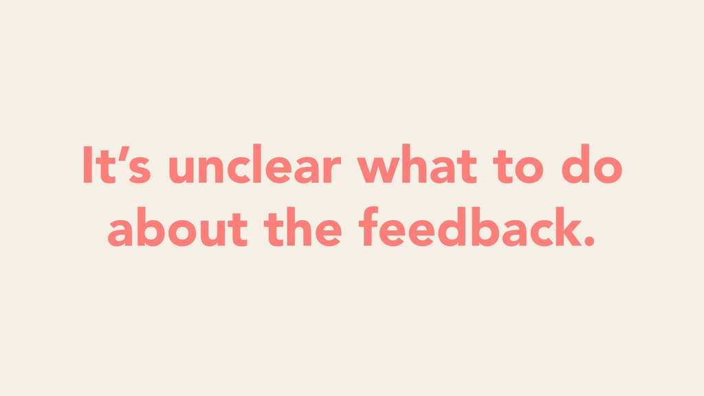 It's unclear what to do about the feedback.